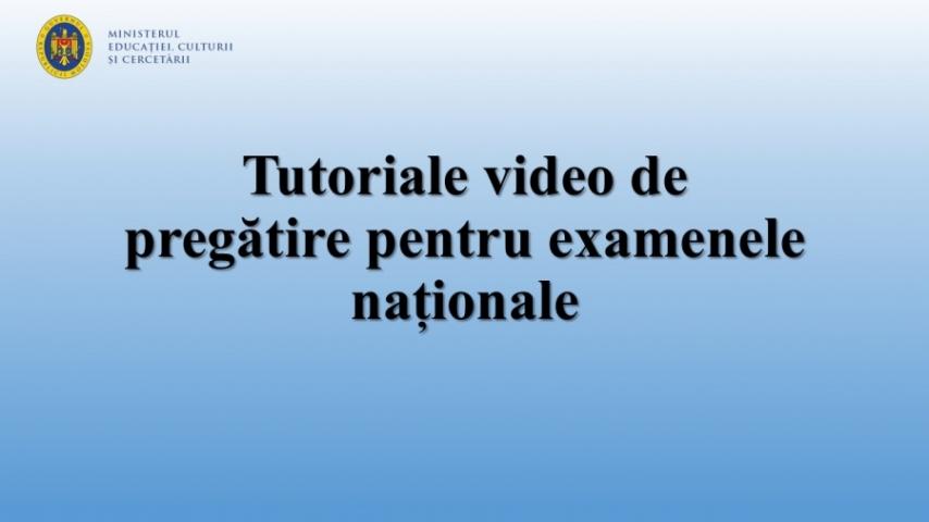 Tutoriale video de pregătire pentru examenele naționale, sesiunea 2020
